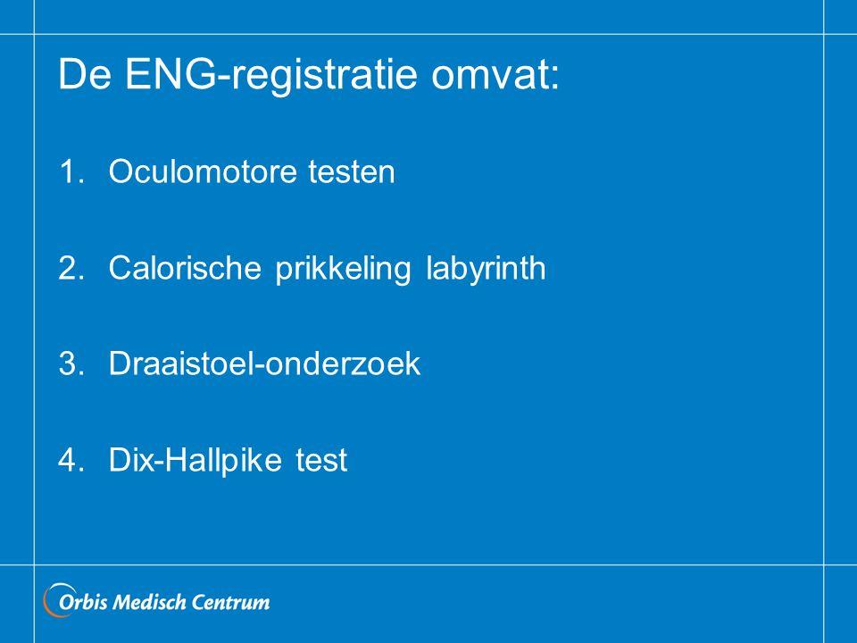 De ENG-registratie omvat: 1.Oculomotore testen 2.Calorische prikkeling labyrinth 3.Draaistoel-onderzoek 4.Dix-Hallpike test