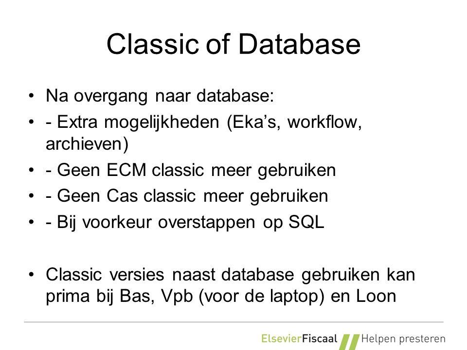 Classic of Database Na overgang naar database: - Extra mogelijkheden (Eka's, workflow, archieven) - Geen ECM classic meer gebruiken - Geen Cas classic meer gebruiken - Bij voorkeur overstappen op SQL Classic versies naast database gebruiken kan prima bij Bas, Vpb (voor de laptop) en Loon
