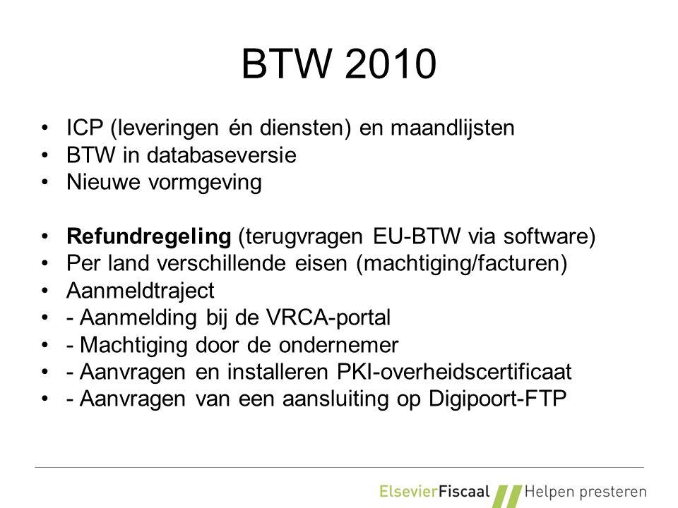 BTW 2010 ICP (leveringen én diensten) en maandlijsten BTW in databaseversie Nieuwe vormgeving Refundregeling (terugvragen EU-BTW via software) Per land verschillende eisen (machtiging/facturen) Aanmeldtraject - Aanmelding bij de VRCA-portal - Machtiging door de ondernemer - Aanvragen en installeren PKI-overheidscertificaat - Aanvragen van een aansluiting op Digipoort-FTP