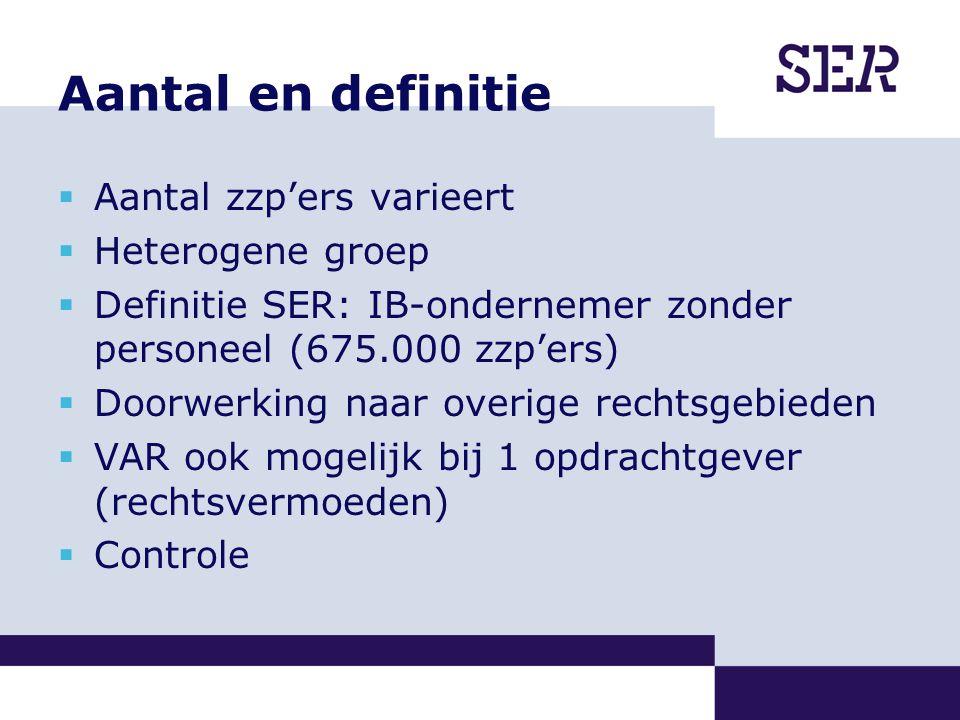 Aantal en definitie  Aantal zzp'ers varieert  Heterogene groep  Definitie SER: IB-ondernemer zonder personeel (675.000 zzp'ers)  Doorwerking naar overige rechtsgebieden  VAR ook mogelijk bij 1 opdrachtgever (rechtsvermoeden)  Controle