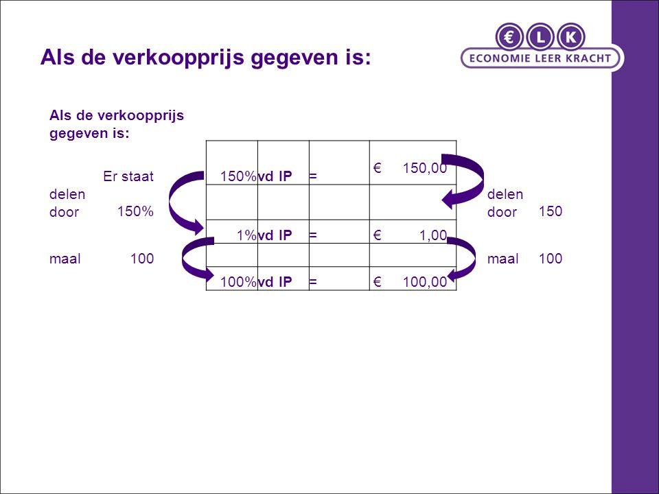 Als de verkoopprijs gegeven is: Er staat150%vd IP= € 150,00 delen door150% delen door150 1%vd IP= € 1,00 maal100 maal100 100%vd IP= € 100,00 Als de ve