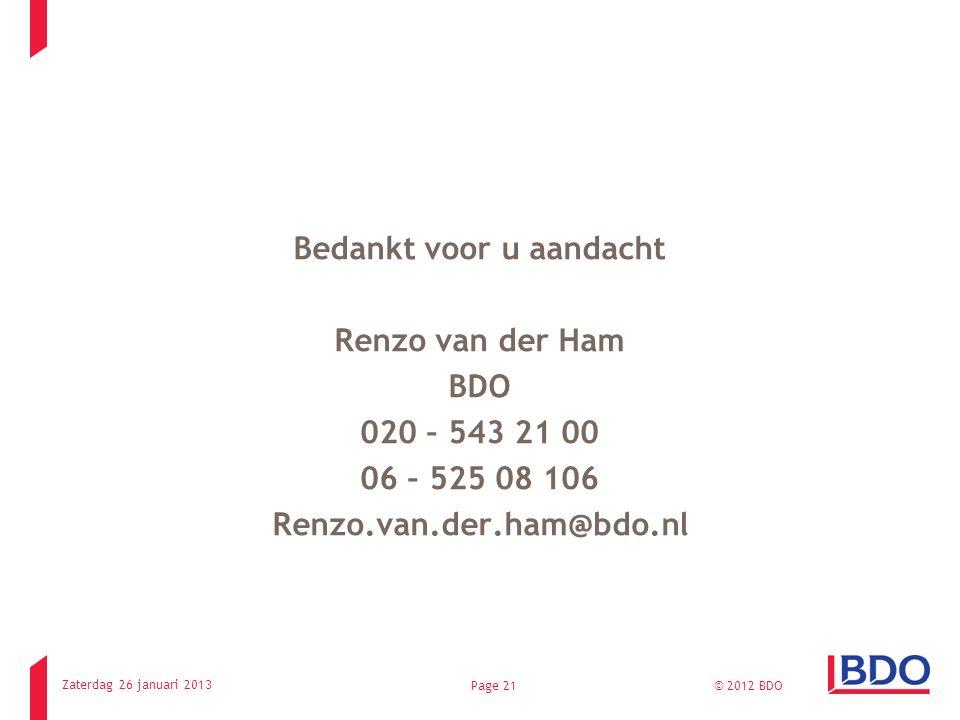 Bedankt voor u aandacht Renzo van der Ham BDO 020 – 543 21 00 06 – 525 08 106 Renzo.van.der.ham@bdo.nl Zaterdag 26 januari 2013 © 2012 BDOPage 21