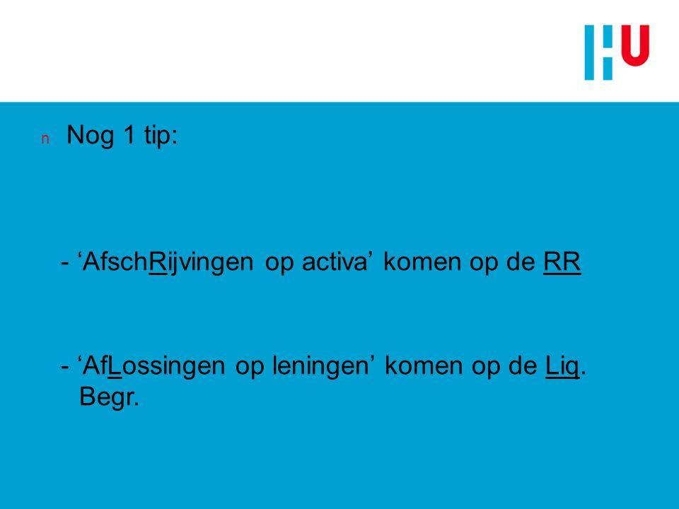 n Nog 1 tip: - 'AfschRijvingen op activa' komen op de RR - 'AfLossingen op leningen' komen op de Liq.