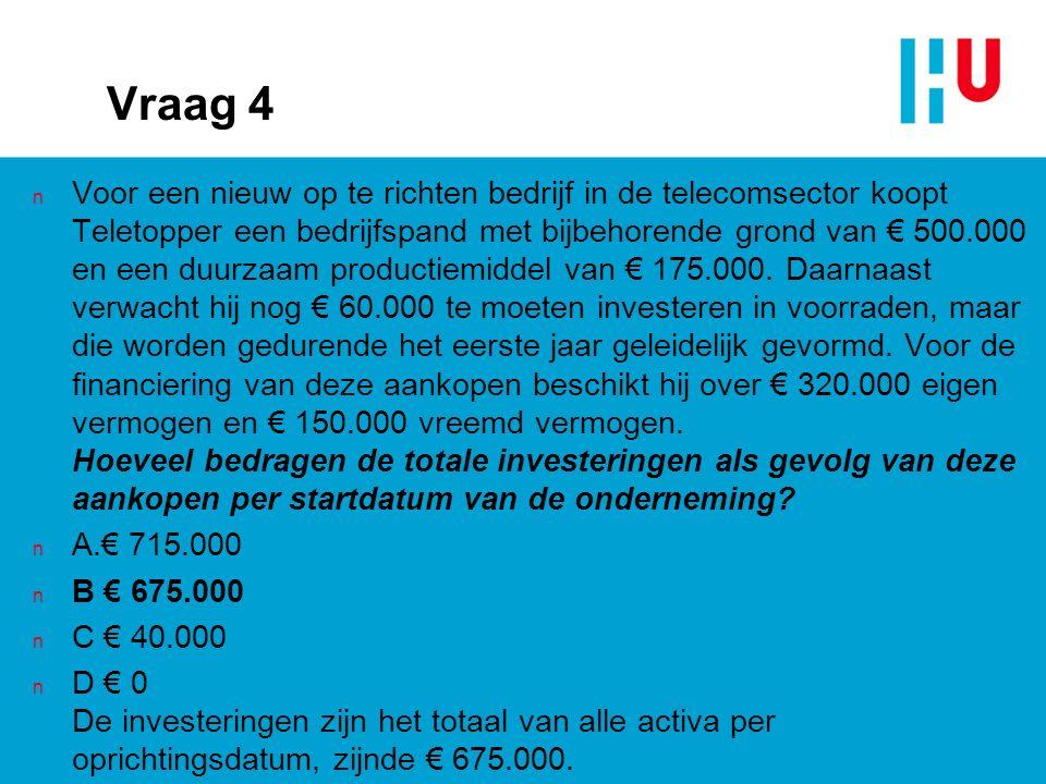 Vraag 4 n Voor een nieuw op te richten bedrijf in de telecomsector koopt Teletopper een bedrijfspand met bijbehorende grond van € 500.000 en een duurzaam productiemiddel van € 175.000.