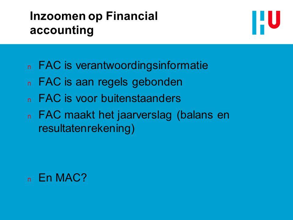 Inzoomen op Financial accounting n FAC is verantwoordingsinformatie n FAC is aan regels gebonden n FAC is voor buitenstaanders n FAC maakt het jaarverslag (balans en resultatenrekening) n En MAC