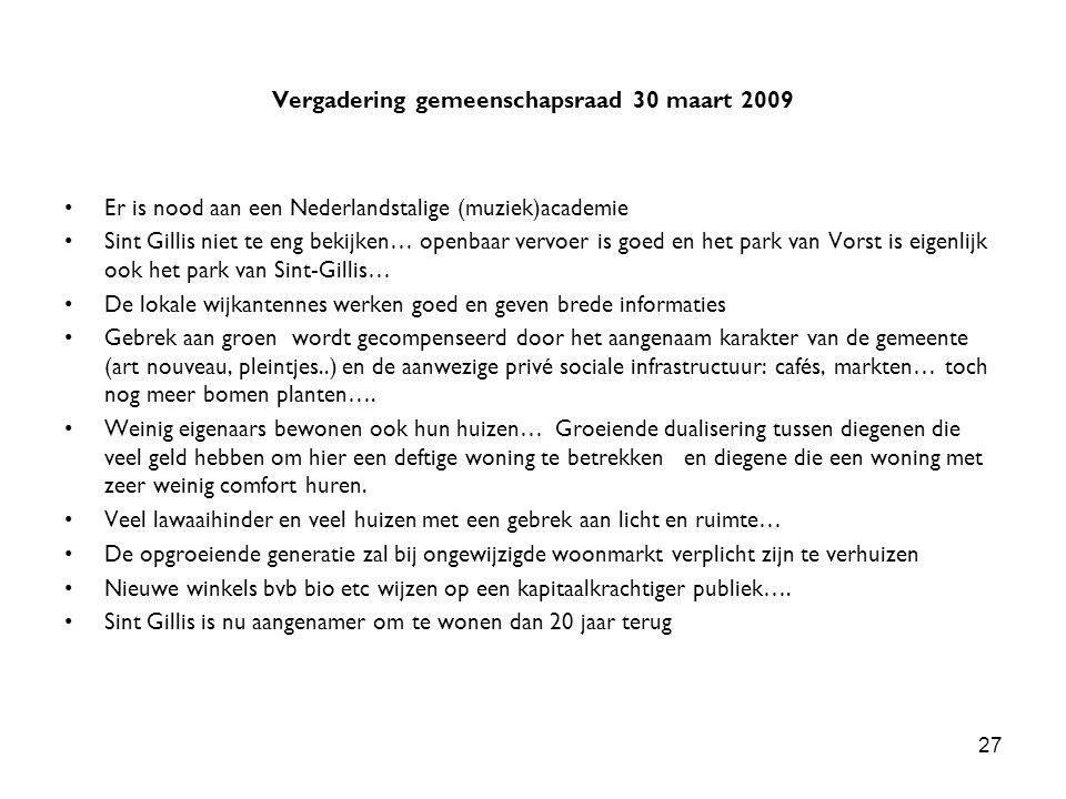 27 Vergadering gemeenschapsraad 30 maart 2009 Er is nood aan een Nederlandstalige (muziek)academie Sint Gillis niet te eng bekijken… openbaar vervoer is goed en het park van Vorst is eigenlijk ook het park van Sint-Gillis… De lokale wijkantennes werken goed en geven brede informaties Gebrek aan groen wordt gecompenseerd door het aangenaam karakter van de gemeente (art nouveau, pleintjes..) en de aanwezige privé sociale infrastructuur: cafés, markten… toch nog meer bomen planten….