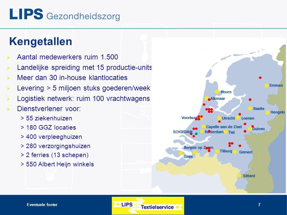 Eventuele footer7 Kengetallen  Aantal medewerkers ruim 1.500  Landelijke spreiding met 15 productie-units  Meer dan 30 in-house klantlocaties  Levering > 5 miljoen stuks goederen/week  Logistiek netwerk: ruim 100 vrachtwagens  Dienstverlener voor: > 55 ziekenhuizen > 180 GGZ locaties > 400 verpleeghuizen > 280 verzorgingshuizen > 2 ferries (13 schepen) > 550 Albert Heijn winkels