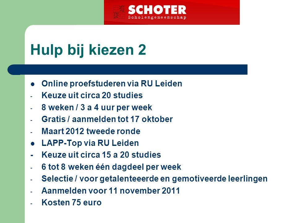 Hulp bij kiezen 2 Online proefstuderen via RU Leiden - Keuze uit circa 20 studies - 8 weken / 3 a 4 uur per week - Gratis / aanmelden tot 17 oktober - Maart 2012 tweede ronde LAPP-Top via RU Leiden -Keuze uit circa 15 a 20 studies - 6 tot 8 weken één dagdeel per week - Selectie / voor getalenteeerde en gemotiveerde leerlingen - Aanmelden voor 11 november 2011 - Kosten 75 euro