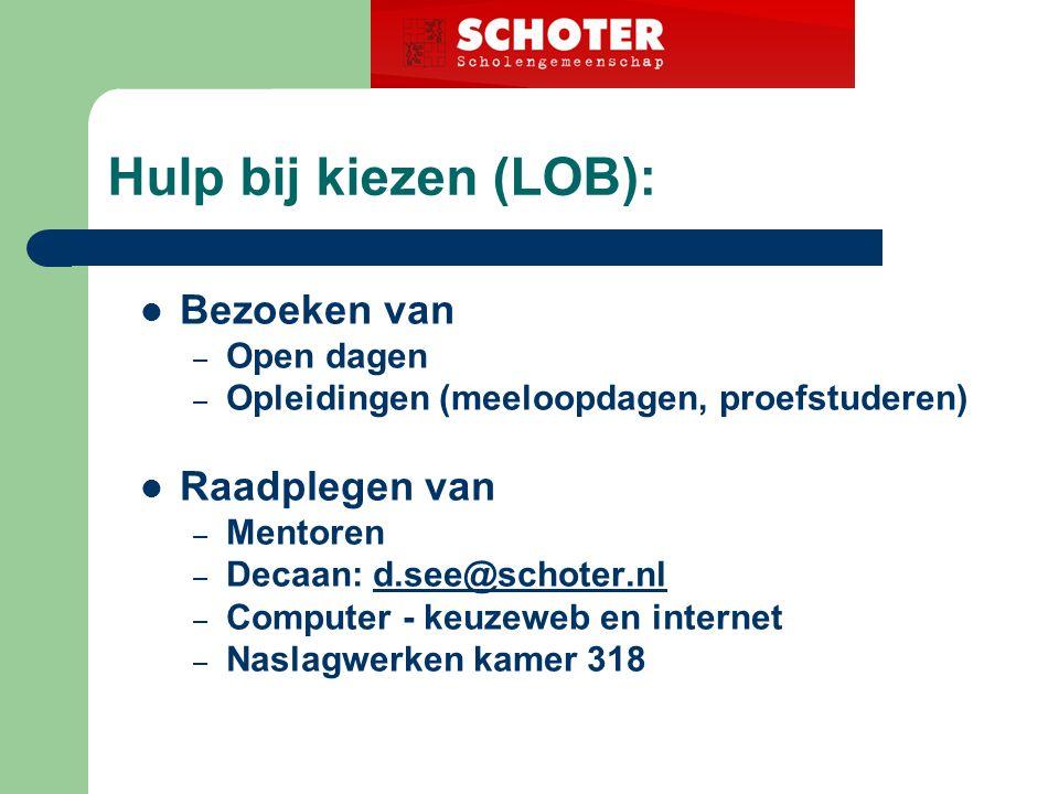 Hulp bij kiezen (LOB): Bezoeken van – Open dagen – Opleidingen (meeloopdagen, proefstuderen) Raadplegen van – Mentoren – Decaan: d.see@schoter.nld.see@schoter.nl – Computer - keuzeweb en internet – Naslagwerken kamer 318