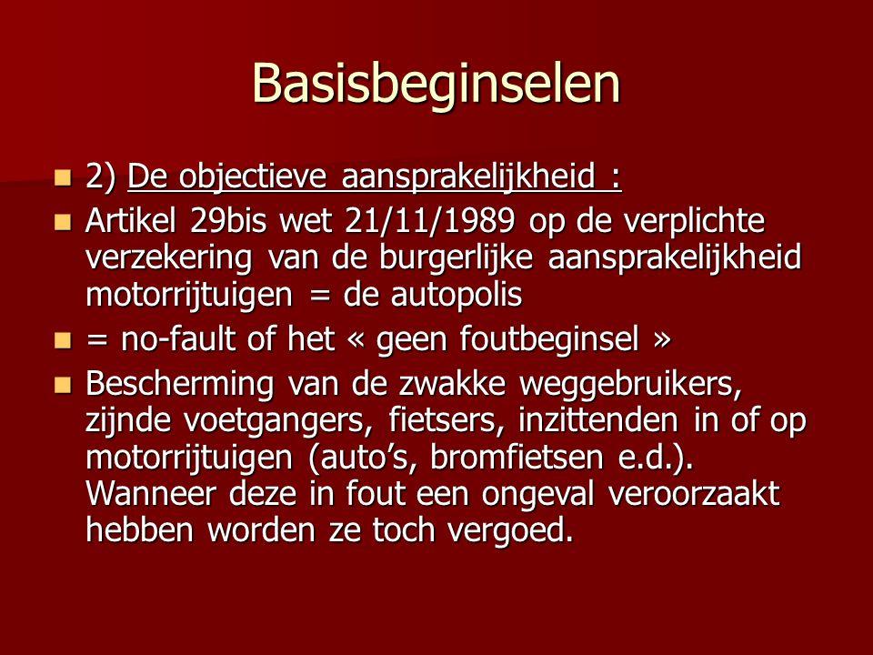 Basisbeginselen 2) De objectieve aansprakelijkheid : 2) De objectieve aansprakelijkheid : Artikel 29bis wet 21/11/1989 op de verplichte verzekering van de burgerlijke aansprakelijkheid motorrijtuigen = de autopolis Artikel 29bis wet 21/11/1989 op de verplichte verzekering van de burgerlijke aansprakelijkheid motorrijtuigen = de autopolis = no-fault of het « geen foutbeginsel » = no-fault of het « geen foutbeginsel » Bescherming van de zwakke weggebruikers, zijnde voetgangers, fietsers, inzittenden in of op motorrijtuigen (auto's, bromfietsen e.d.).