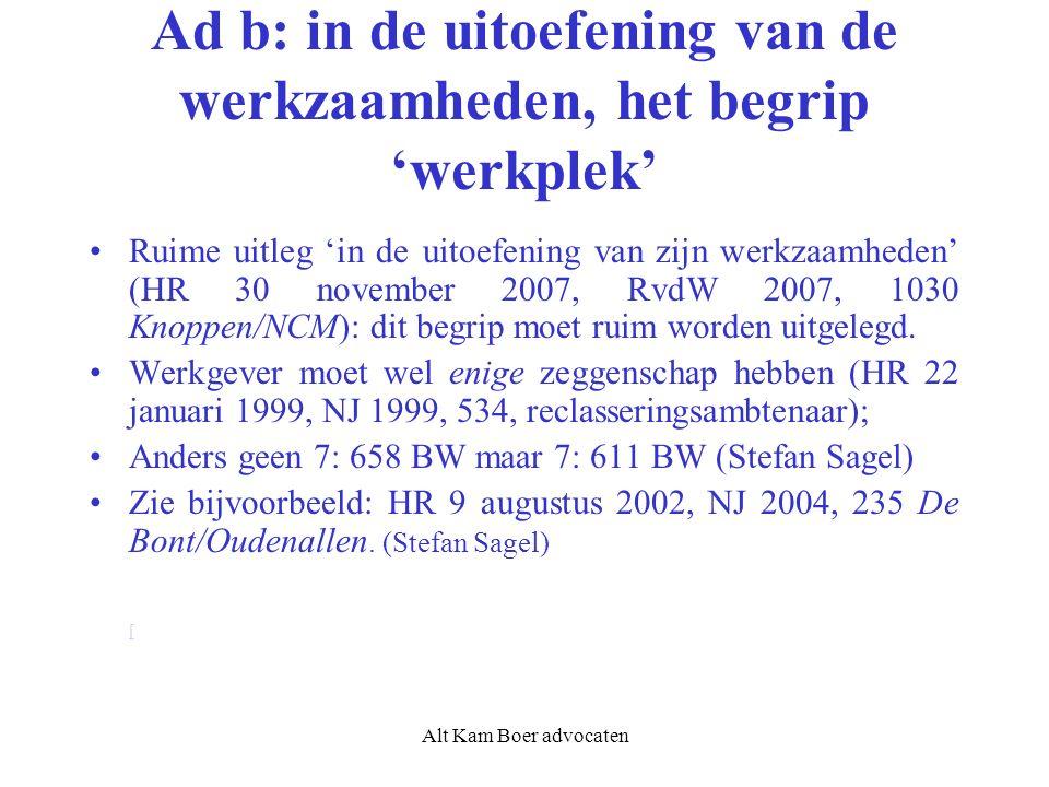 Alt Kam Boer advocaten Ad b: in de uitoefening van de werkzaamheden, het begrip 'werkplek' Ruime uitleg 'in de uitoefening van zijn werkzaamheden' (HR 30 november 2007, RvdW 2007, 1030 Knoppen/NCM): dit begrip moet ruim worden uitgelegd.
