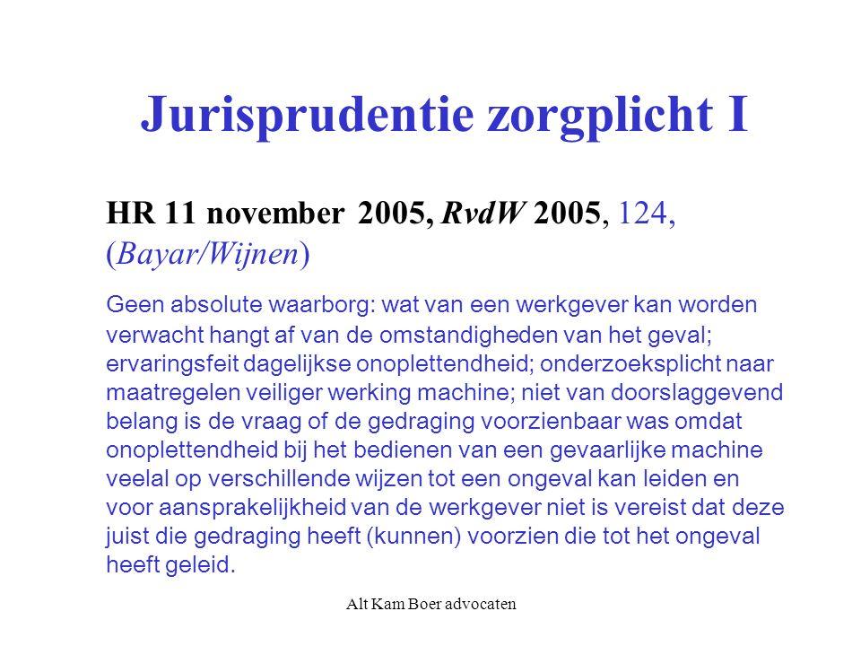 Alt Kam Boer advocaten Jurisprudentie zorgplicht I HR 11 november 2005, RvdW 2005, 124, (Bayar/Wijnen) Geen absolute waarborg: wat van een werkgever kan worden verwacht hangt af van de omstandigheden van het geval; ervaringsfeit dagelijkse onoplettendheid; onderzoeksplicht naar maatregelen veiliger werking machine; niet van doorslaggevend belang is de vraag of de gedraging voorzienbaar was omdat onoplettendheid bij het bedienen van een gevaarlijke machine veelal op verschillende wijzen tot een ongeval kan leiden en voor aansprakelijkheid van de werkgever niet is vereist dat deze juist die gedraging heeft (kunnen) voorzien die tot het ongeval heeft geleid.