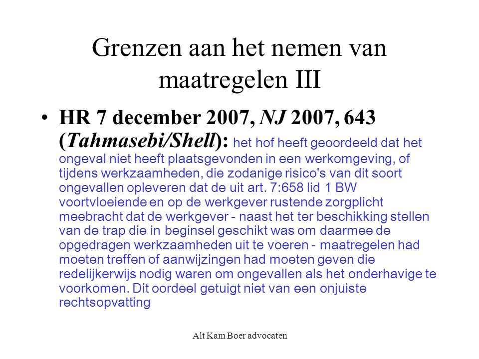 Alt Kam Boer advocaten Grenzen aan het nemen van maatregelen III HR 7 december 2007, NJ 2007, 643 (Tahmasebi/Shell): het hof heeft geoordeeld dat het ongeval niet heeft plaatsgevonden in een werkomgeving, of tijdens werkzaamheden, die zodanige risico s van dit soort ongevallen opleveren dat de uit art.