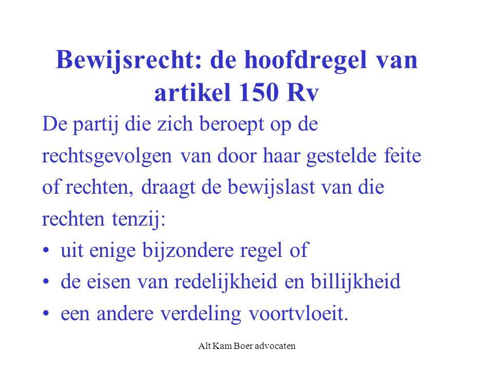 Alt Kam Boer advocaten Bewijsrecht: de hoofdregel van artikel 150 Rv De partij die zich beroept op de rechtsgevolgen van door haar gestelde feite of rechten, draagt de bewijslast van die rechten tenzij: uit enige bijzondere regel of de eisen van redelijkheid en billijkheid een andere verdeling voortvloeit.
