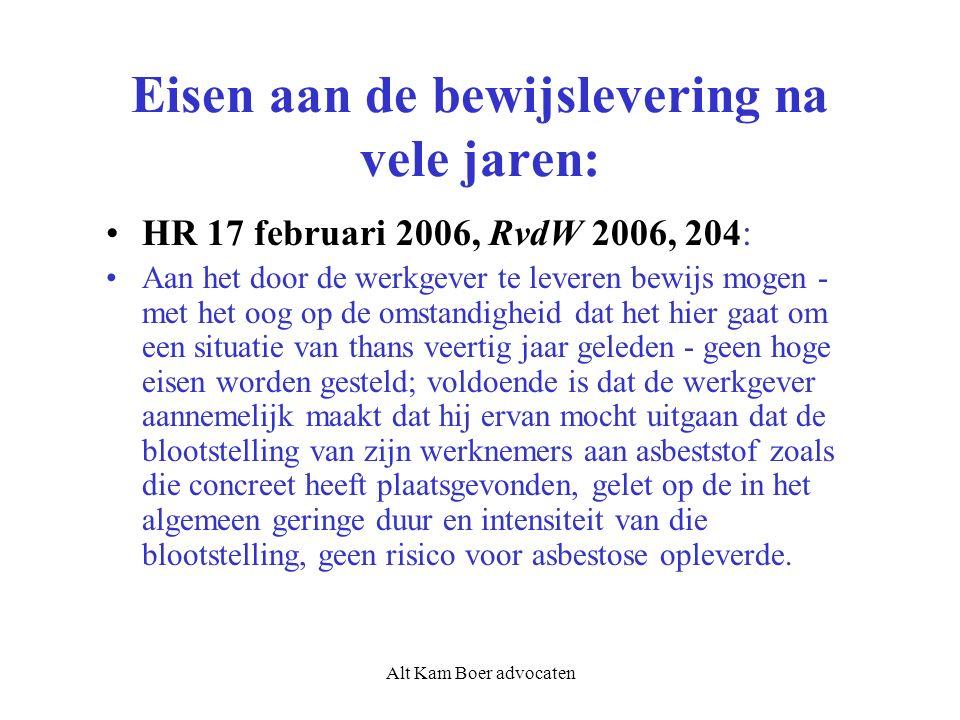 Alt Kam Boer advocaten Eisen aan de bewijslevering na vele jaren: HR 17 februari 2006, RvdW 2006, 204: Aan het door de werkgever te leveren bewijs mogen - met het oog op de omstandigheid dat het hier gaat om een situatie van thans veertig jaar geleden - geen hoge eisen worden gesteld; voldoende is dat de werkgever aannemelijk maakt dat hij ervan mocht uitgaan dat de blootstelling van zijn werknemers aan asbeststof zoals die concreet heeft plaatsgevonden, gelet op de in het algemeen geringe duur en intensiteit van die blootstelling, geen risico voor asbestose opleverde.