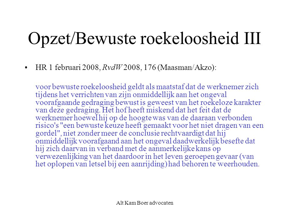 Alt Kam Boer advocaten Opzet/Bewuste roekeloosheid III HR 1 februari 2008, RvdW 2008, 176 (Maasman/Akzo): voor bewuste roekeloosheid geldt als maatsta