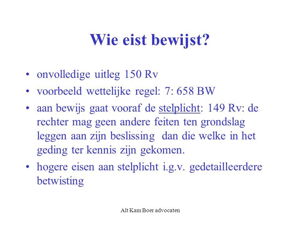 Alt Kam Boer advocaten Wie eist bewijst? onvolledige uitleg 150 Rv voorbeeld wettelijke regel: 7: 658 BW aan bewijs gaat vooraf de stelplicht: 149 Rv: