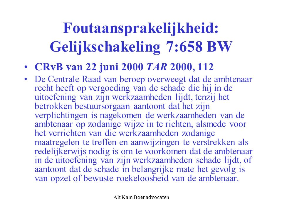 Alt Kam Boer advocaten Foutaansprakelijkheid: Gelijkschakeling 7:658 BW CRvB van 22 juni 2000 TAR 2000, 112 De Centrale Raad van beroep overweegt dat de ambtenaar recht heeft op vergoeding van de schade die hij in de uitoefening van zijn werkzaamheden lijdt, tenzij het betrokken bestuursorgaan aantoont dat het zijn verplichtingen is nagekomen de werkzaamheden van de ambtenaar op zodanige wijze in te richten, alsmede voor het verrichten van die werkzaamheden zodanige maatregelen te treffen en aanwijzingen te verstrekken als redelijkerwijs nodig is om te voorkomen dat de ambtenaar in de uitoefening van zijn werkzaamheden schade lijdt, of aantoont dat de schade in belangrijke mate het gevolg is van opzet of bewuste roekeloosheid van de ambtenaar.