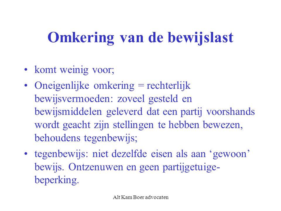 Alt Kam Boer advocaten Omkering van de bewijslast komt weinig voor; Oneigenlijke omkering = rechterlijk bewijsvermoeden: zoveel gesteld en bewijsmiddelen geleverd dat een partij voorshands wordt geacht zijn stellingen te hebben bewezen, behoudens tegenbewijs; tegenbewijs: niet dezelfde eisen als aan 'gewoon' bewijs.