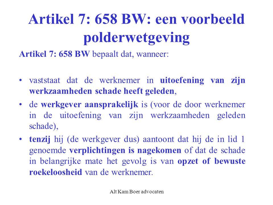 Alt Kam Boer advocaten Artikel 7: 658 BW: een voorbeeld polderwetgeving Artikel 7: 658 BW bepaalt dat, wanneer: vaststaat dat de werknemer in uitoefening van zijn werkzaamheden schade heeft geleden, de werkgever aansprakelijk is (voor de door werknemer in de uitoefening van zijn werkzaamheden geleden schade), tenzij hij (de werkgever dus) aantoont dat hij de in lid 1 genoemde verplichtingen is nagekomen of dat de schade in belangrijke mate het gevolg is van opzet of bewuste roekeloosheid van de werknemer.