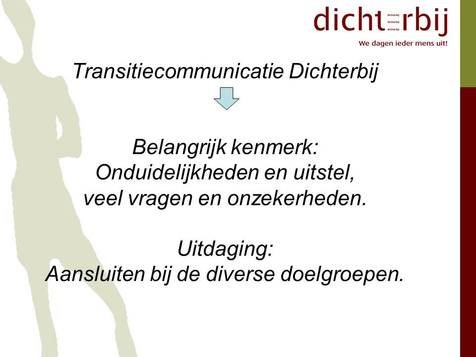 Transitiecommunicatie Dichterbij Belangrijk kenmerk: Onduidelijkheden en uitstel, veel vragen en onzekerheden.