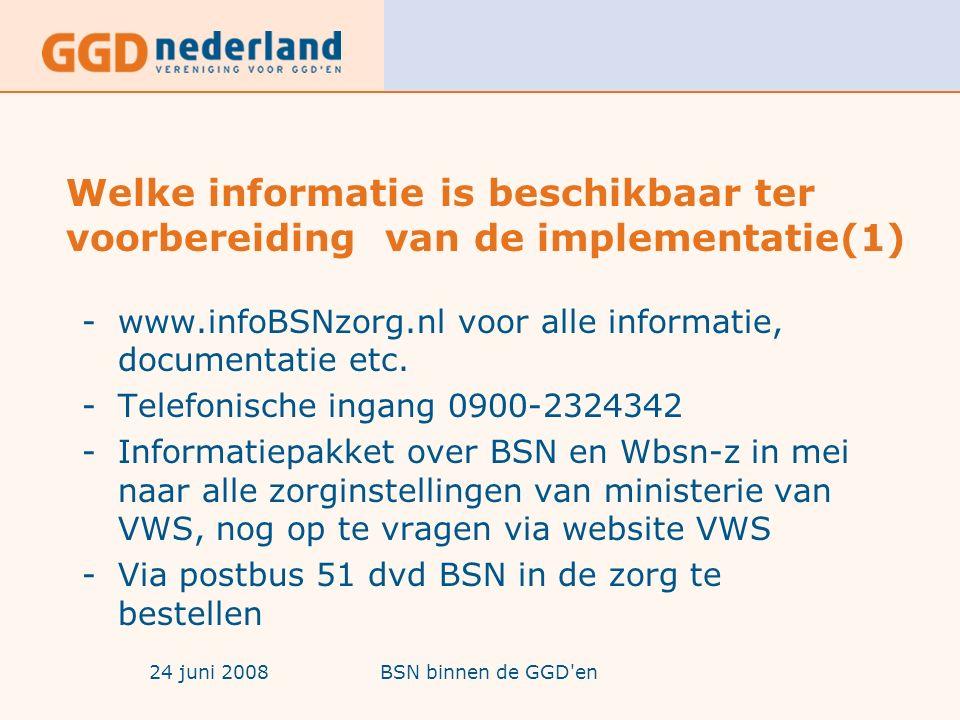 24 juni 2008BSN binnen de GGD en Welke informatie is beschikbaar ter voorbereiding van de implementatie(1) -www.infoBSNzorg.nl voor alle informatie, documentatie etc.