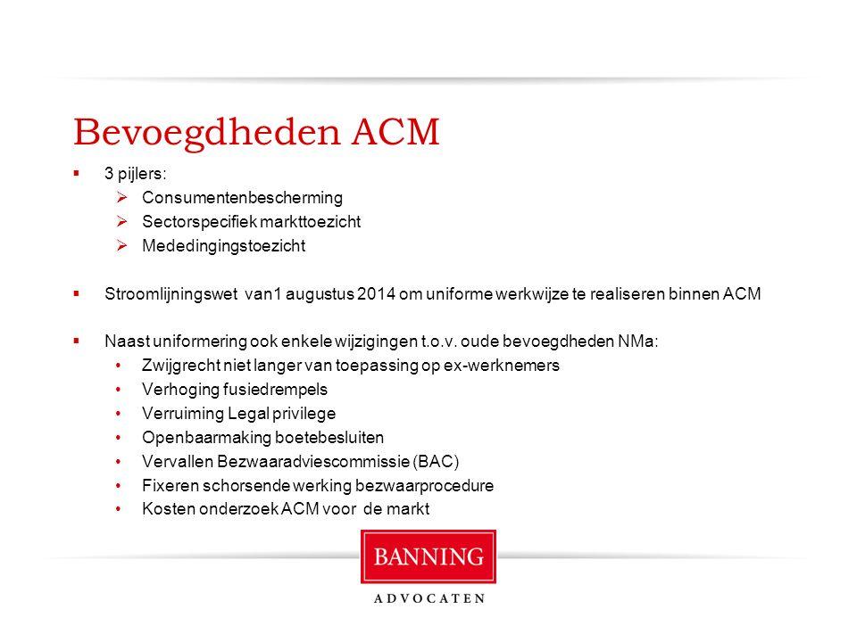 Bevoegdheden ACM  3 pijlers:  Consumentenbescherming  Sectorspecifiek markttoezicht  Mededingingstoezicht  Stroomlijningswet van1 augustus 2014 om uniforme werkwijze te realiseren binnen ACM  Naast uniformering ook enkele wijzigingen t.o.v.