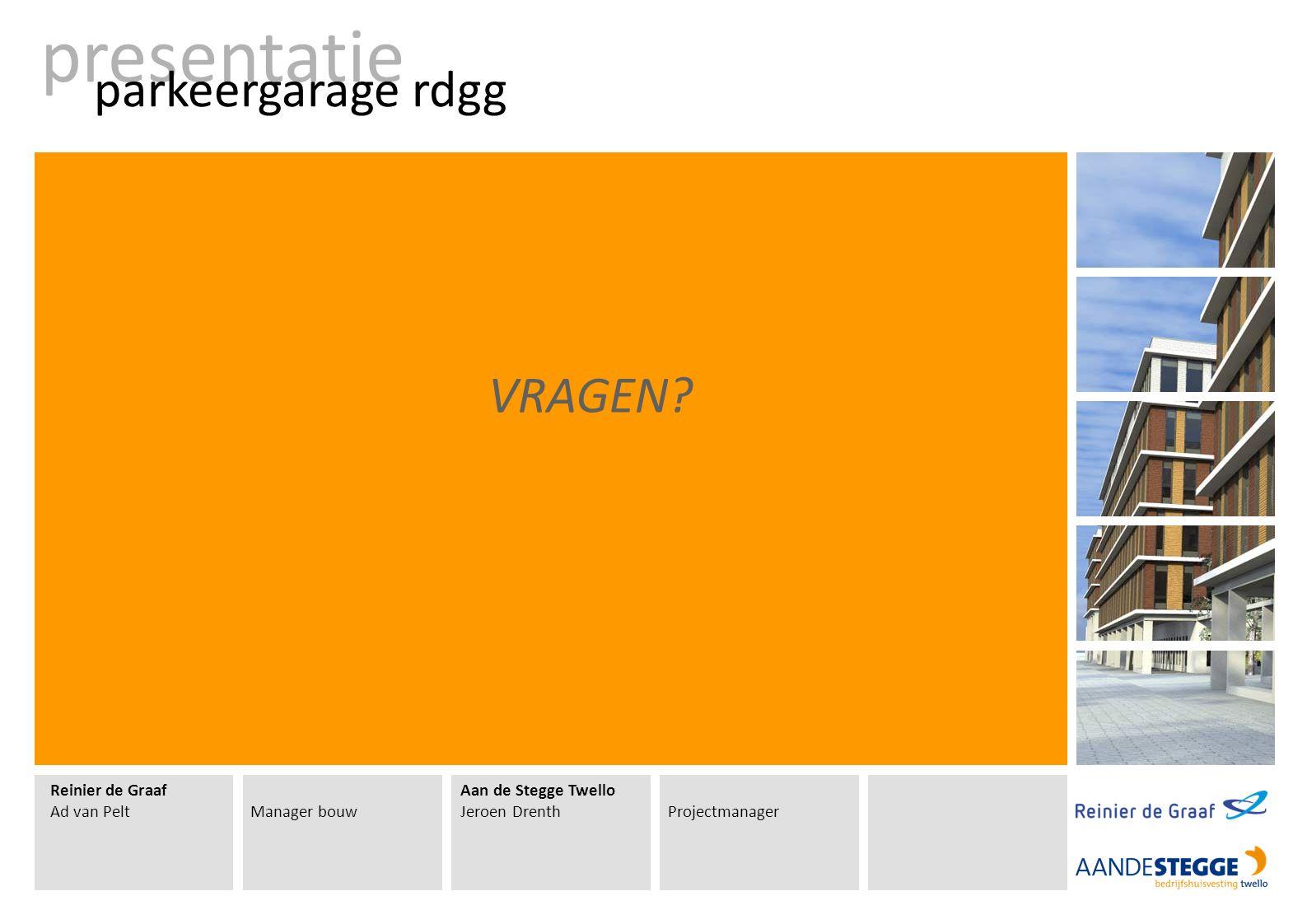 Reinier de Graaf Ad van PeltManager bouw Aan de Stegge Twello Jeroen DrenthProjectmanager presentatie parkeergarage rdgg VRAGEN?