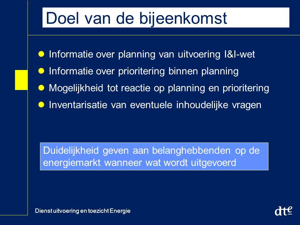 Dienst uitvoering en toezicht Energie Doel van de bijeenkomst Informatie over planning van uitvoering I&I-wet Informatie over prioritering binnen planning Mogelijkheid tot reactie op planning en prioritering Inventarisatie van eventuele inhoudelijke vragen Duidelijkheid geven aan belanghebbenden op de energiemarkt wanneer wat wordt uitgevoerd