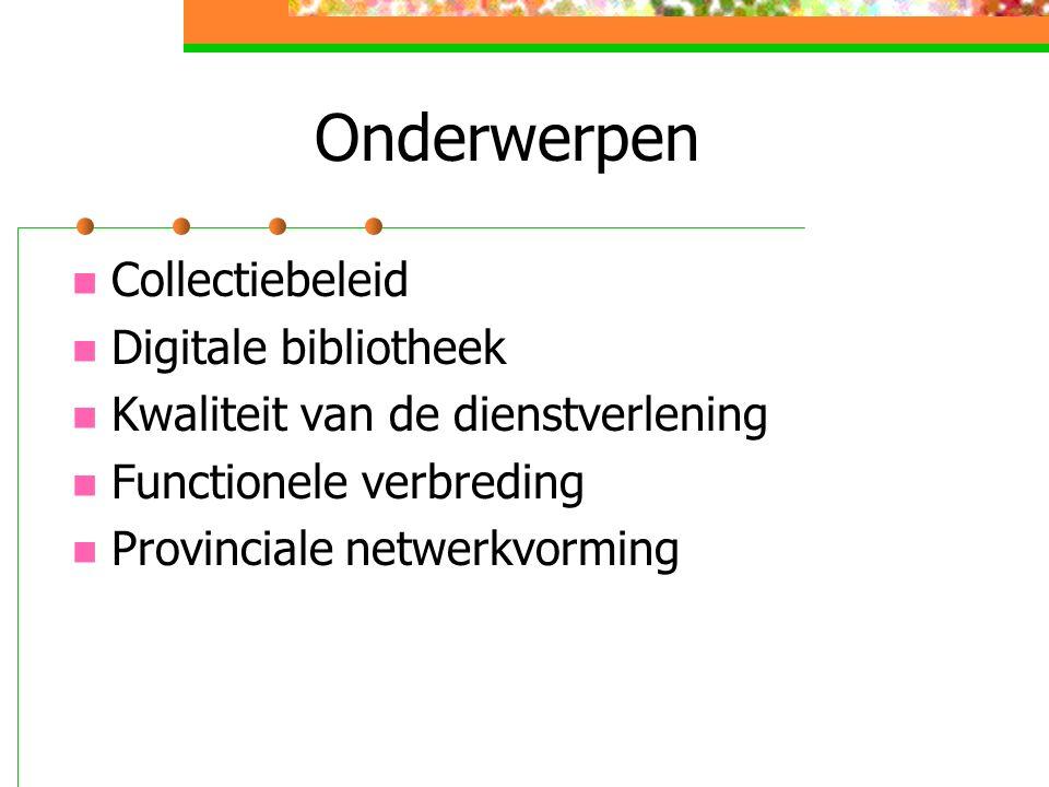 Onderwerpen Collectiebeleid Digitale bibliotheek Kwaliteit van de dienstverlening Functionele verbreding Provinciale netwerkvorming