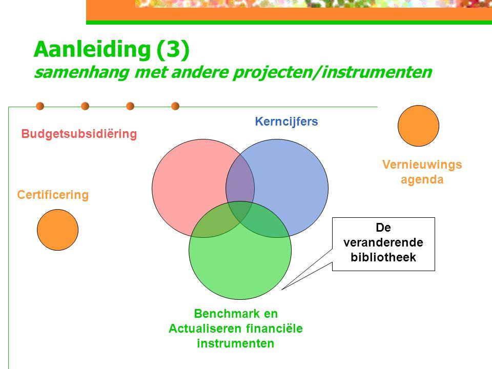Aanleiding (3) samenhang met andere projecten/instrumenten Kerncijfers Budgetsubsidiëring Benchmark en Actualiseren financiële instrumenten Vernieuwings agenda Certificering De veranderende bibliotheek