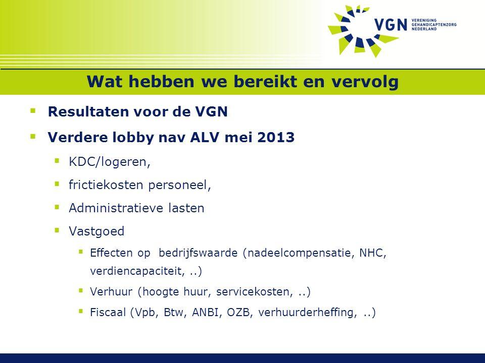 Wat hebben we bereikt en vervolg  Resultaten voor de VGN  Verdere lobby nav ALV mei 2013  KDC/logeren,  frictiekosten personeel,  Administratieve