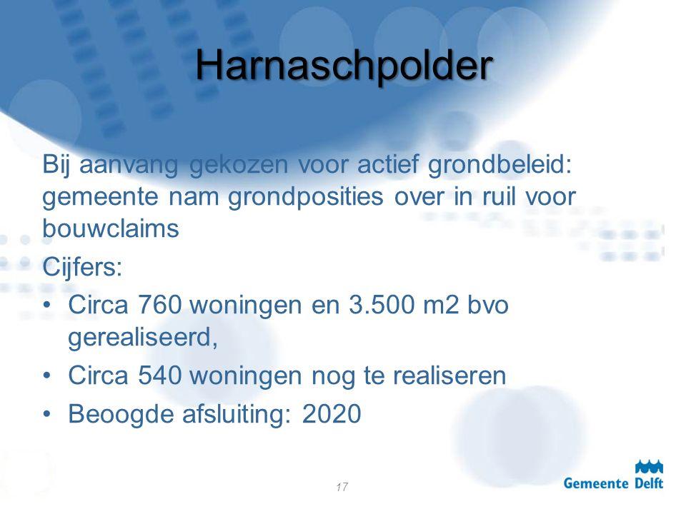 Harnaschpolder Bij aanvang gekozen voor actief grondbeleid: gemeente nam grondposities over in ruil voor bouwclaims Cijfers: Circa 760 woningen en 3.500 m2 bvo gerealiseerd, Circa 540 woningen nog te realiseren Beoogde afsluiting: 2020 17