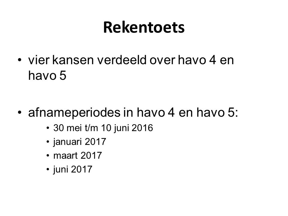 Rekentoets vier kansen verdeeld over havo 4 en havo 5 afnameperiodes in havo 4 en havo 5: 30 mei t/m 10 juni 2016 januari 2017 maart 2017 juni 2017