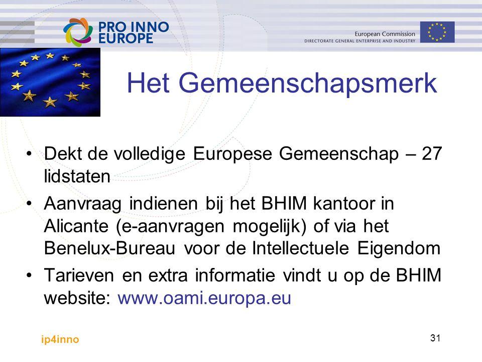ip4inno 31 Het Gemeenschapsmerk Dekt de volledige Europese Gemeenschap – 27 lidstaten Aanvraag indienen bij het BHIM kantoor in Alicante (e-aanvragen mogelijk) of via het Benelux-Bureau voor de Intellectuele Eigendom Tarieven en extra informatie vindt u op de BHIM website: www.oami.europa.eu