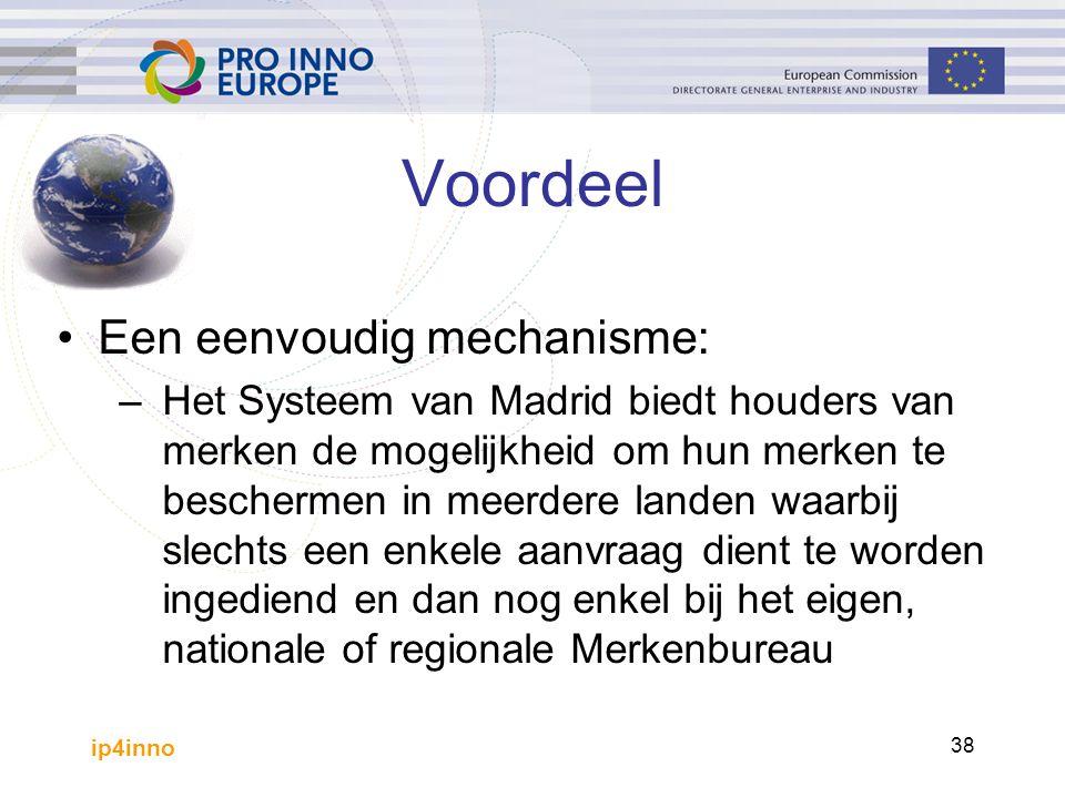 ip4inno 38 Voordeel Een eenvoudig mechanisme: –Het Systeem van Madrid biedt houders van merken de mogelijkheid om hun merken te beschermen in meerdere landen waarbij slechts een enkele aanvraag dient te worden ingediend en dan nog enkel bij het eigen, nationale of regionale Merkenbureau