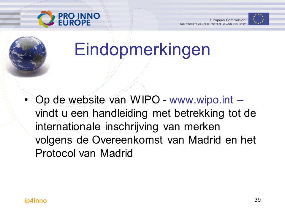 ip4inno 39 Eindopmerkingen Op de website van WIPO - www.wipo.int – vindt u een handleiding met betrekking tot de internationale inschrijving van merken volgens de Overeenkomst van Madrid en het Protocol van Madrid