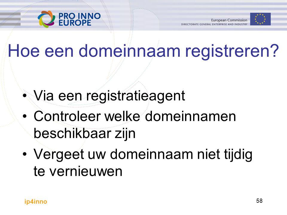 ip4inno 58 Hoe een domeinnaam registreren? Via een registratieagent Controleer welke domeinnamen beschikbaar zijn Vergeet uw domeinnaam niet tijdig te
