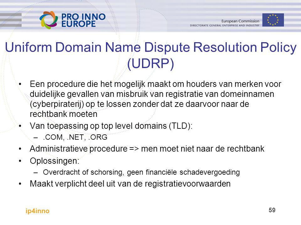 ip4inno 59 Uniform Domain Name Dispute Resolution Policy (UDRP) Een procedure die het mogelijk maakt om houders van merken voor duidelijke gevallen van misbruik van registratie van domeinnamen (cyberpiraterij) op te lossen zonder dat ze daarvoor naar de rechtbank moeten Van toepassing op top level domains (TLD): –.COM,.NET,.ORG Administratieve procedure => men moet niet naar de rechtbank Oplossingen: –Overdracht of schorsing, geen financiële schadevergoeding Maakt verplicht deel uit van de registratievoorwaarden