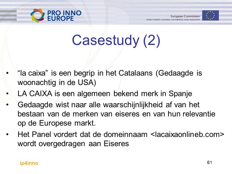 ip4inno 61 Casestudy (2) la caixa is een begrip in het Catalaans (Gedaagde is woonachtig in de USA) LA CAIXA is een algemeen bekend merk in Spanje Gedaagde wist naar alle waarschijnlijkheid af van het bestaan van de merken van eiseres en van hun relevantie op de Europese markt.