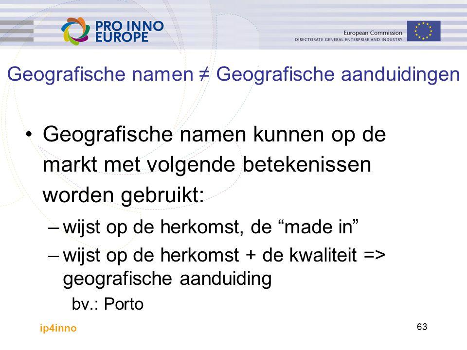 ip4inno 63 Geografische namen kunnen op de markt met volgende betekenissen worden gebruikt: –wijst op de herkomst, de made in –wijst op de herkomst + de kwaliteit => geografische aanduiding bv.: Porto Geografische namen ≠ Geografische aanduidingen
