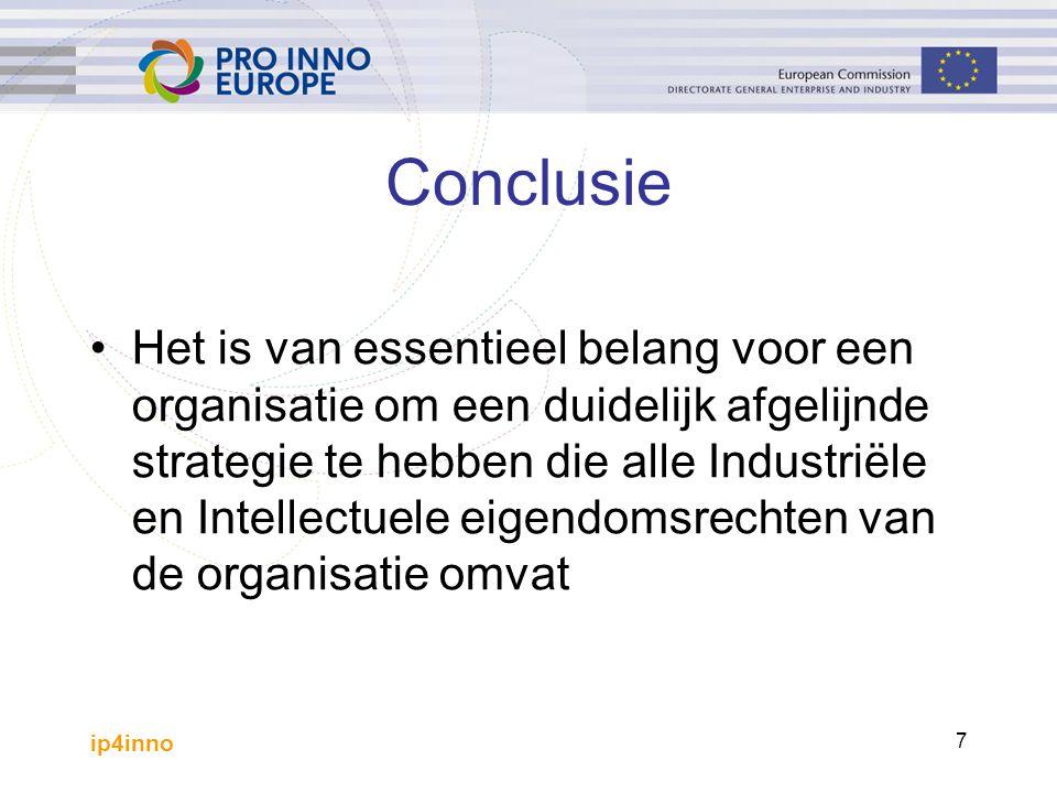 ip4inno 7 Conclusie Het is van essentieel belang voor een organisatie om een duidelijk afgelijnde strategie te hebben die alle Industriële en Intellectuele eigendomsrechten van de organisatie omvat