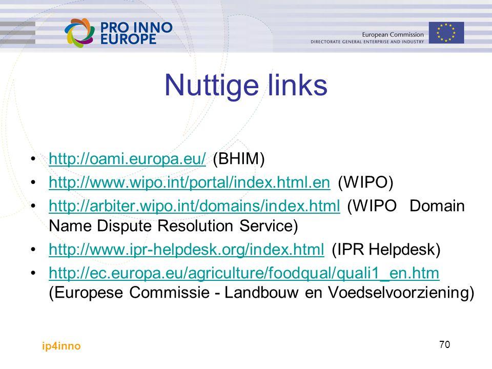 ip4inno 70 Nuttige links http://oami.europa.eu/ (BHIM)http://oami.europa.eu/ http://www.wipo.int/portal/index.html.en (WIPO)http://www.wipo.int/portal/index.html.en http://arbiter.wipo.int/domains/index.html (WIPO Domain Name Dispute Resolution Service)http://arbiter.wipo.int/domains/index.html http://www.ipr-helpdesk.org/index.html (IPR Helpdesk)http://www.ipr-helpdesk.org/index.html http://ec.europa.eu/agriculture/foodqual/quali1_en.htm (Europese Commissie - Landbouw en Voedselvoorziening)http://ec.europa.eu/agriculture/foodqual/quali1_en.htm