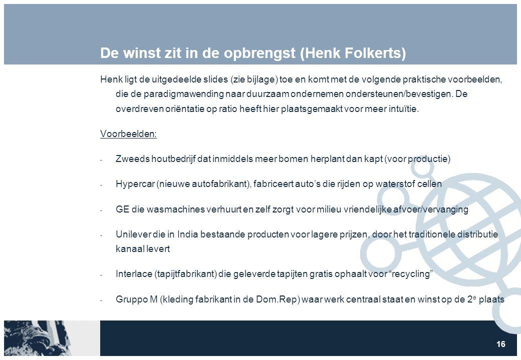 16 De winst zit in de opbrengst (Henk Folkerts) Henk ligt de uitgedeelde slides (zie bijlage) toe en komt met de volgende praktische voorbeelden, die de paradigmawending naar duurzaam ondernemen ondersteunen/bevestigen.