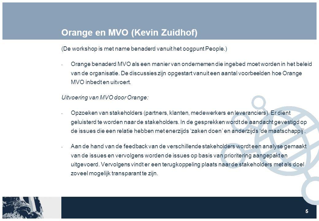 5 Orange en MVO (Kevin Zuidhof) (De workshop is met name benaderd vanuit het oogpunt People.)  Orange benaderd MVO als een manier van ondernemen die ingebed moet worden in het beleid van de organisatie.