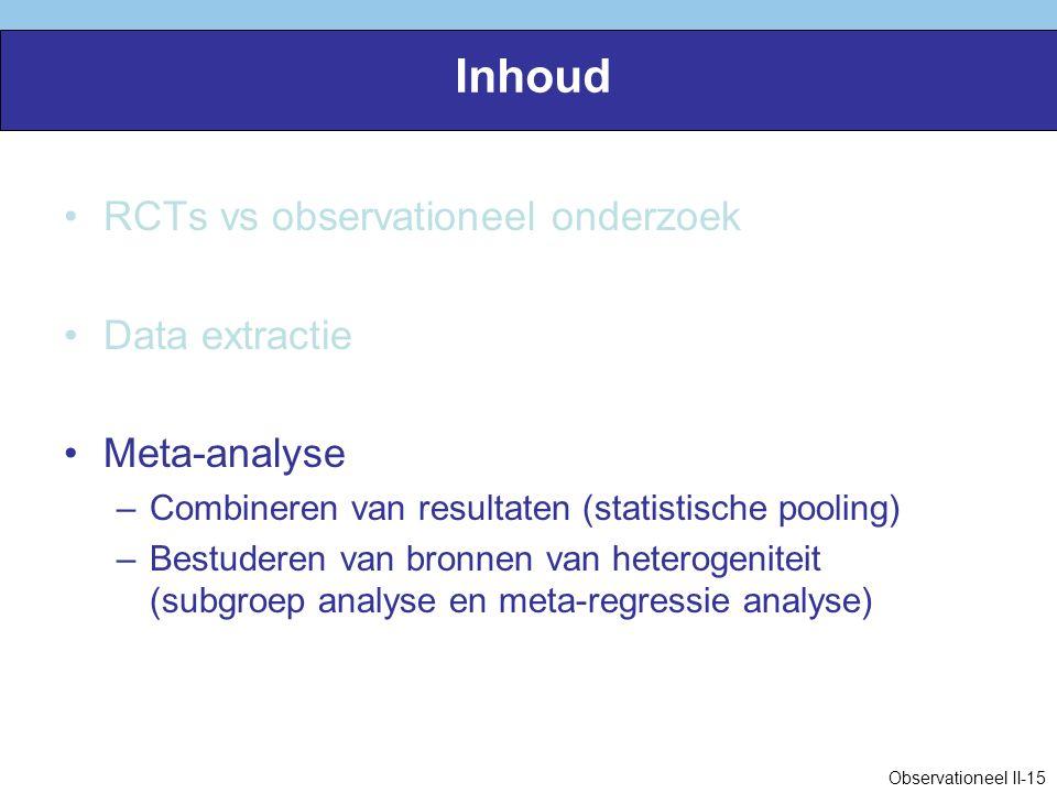 Inhoud RCTs vs observationeel onderzoek Data extractie Meta-analyse –Combineren van resultaten (statistische pooling) –Bestuderen van bronnen van heterogeniteit (subgroep analyse en meta-regressie analyse) Observationeel II-15
