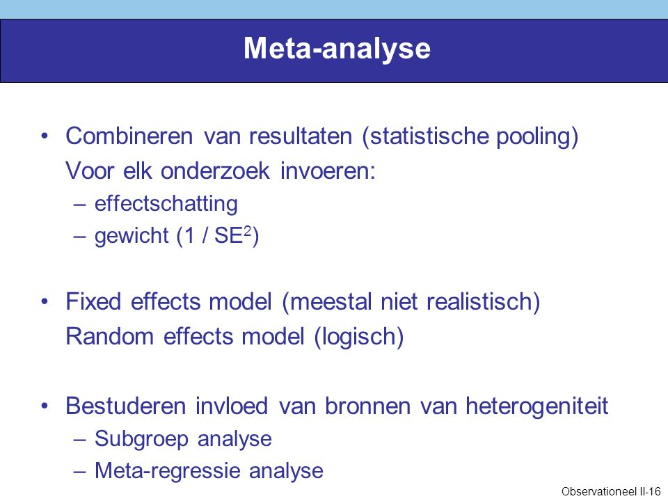 Meta-analyse Combineren van resultaten (statistische pooling) Voor elk onderzoek invoeren: –effectschatting –gewicht (1 / SE 2 ) Fixed effects model (meestal niet realistisch) Random effects model (logisch) Bestuderen invloed van bronnen van heterogeniteit –Subgroep analyse –Meta-regressie analyse Observationeel II-16