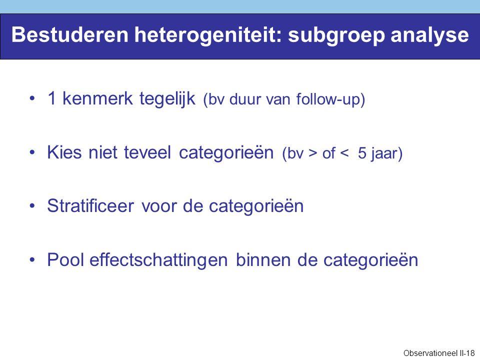 Bestuderen heterogeniteit: subgroep analyse 1 kenmerk tegelijk (bv duur van follow-up) Kies niet teveel categorieën (bv > of < 5 jaar) Stratificeer voor de categorieën Pool effectschattingen binnen de categorieën Observationeel II-18
