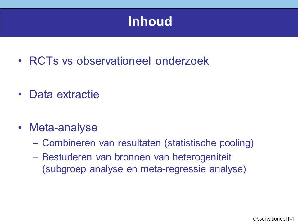 Inhoud RCTs vs observationeel onderzoek Data extractie Meta-analyse –Combineren van resultaten (statistische pooling) –Bestuderen van bronnen van heterogeniteit (subgroep analyse en meta-regressie analyse) Observationeel II-1