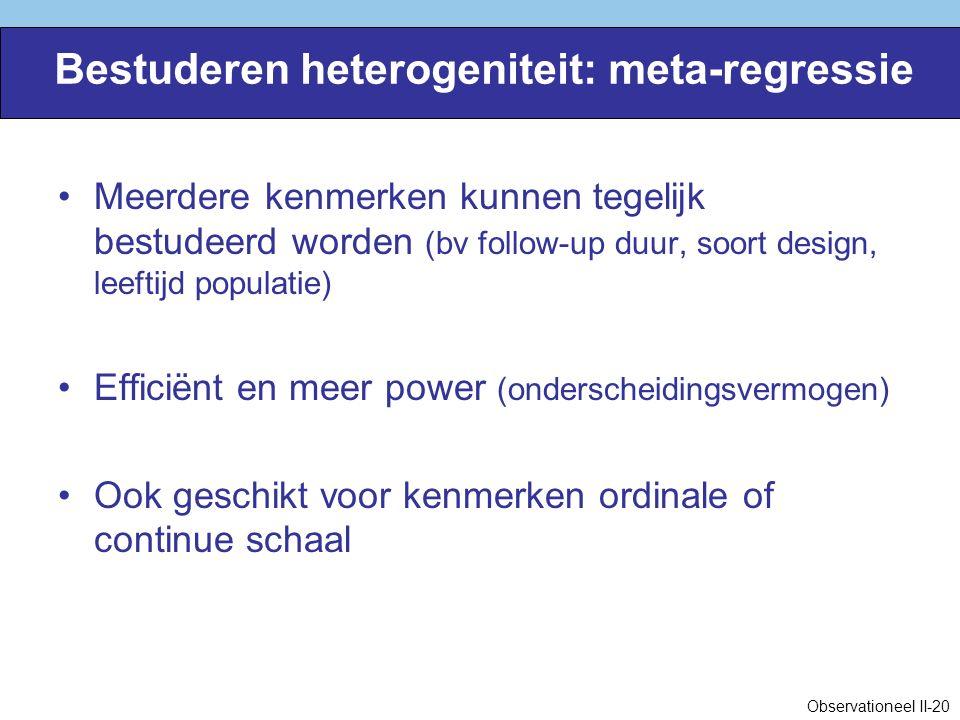 Bestuderen heterogeniteit: meta-regressie Meerdere kenmerken kunnen tegelijk bestudeerd worden (bv follow-up duur, soort design, leeftijd populatie) Efficiënt en meer power (onderscheidingsvermogen) Ook geschikt voor kenmerken ordinale of continue schaal Observationeel II-20